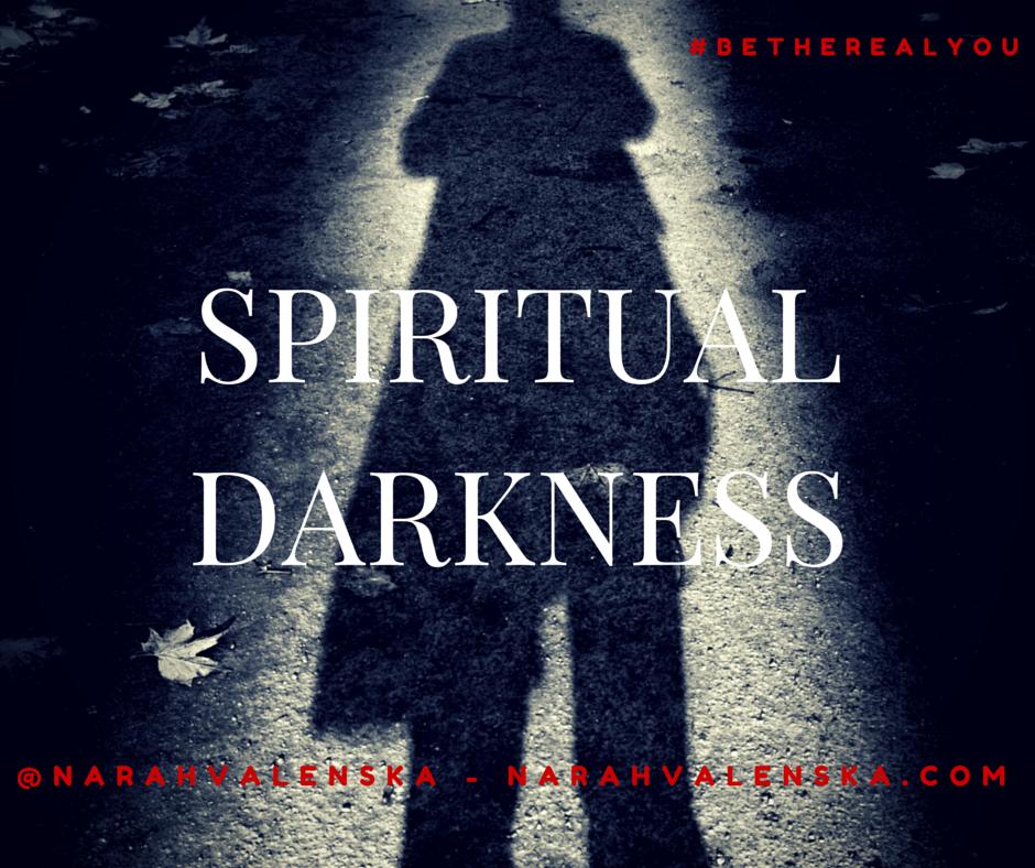 Spiritual Darkness - NarahValenska.com - RealYouLiving.com - Life Purpose - Calling - Be The Real You - #BeTheRealYou